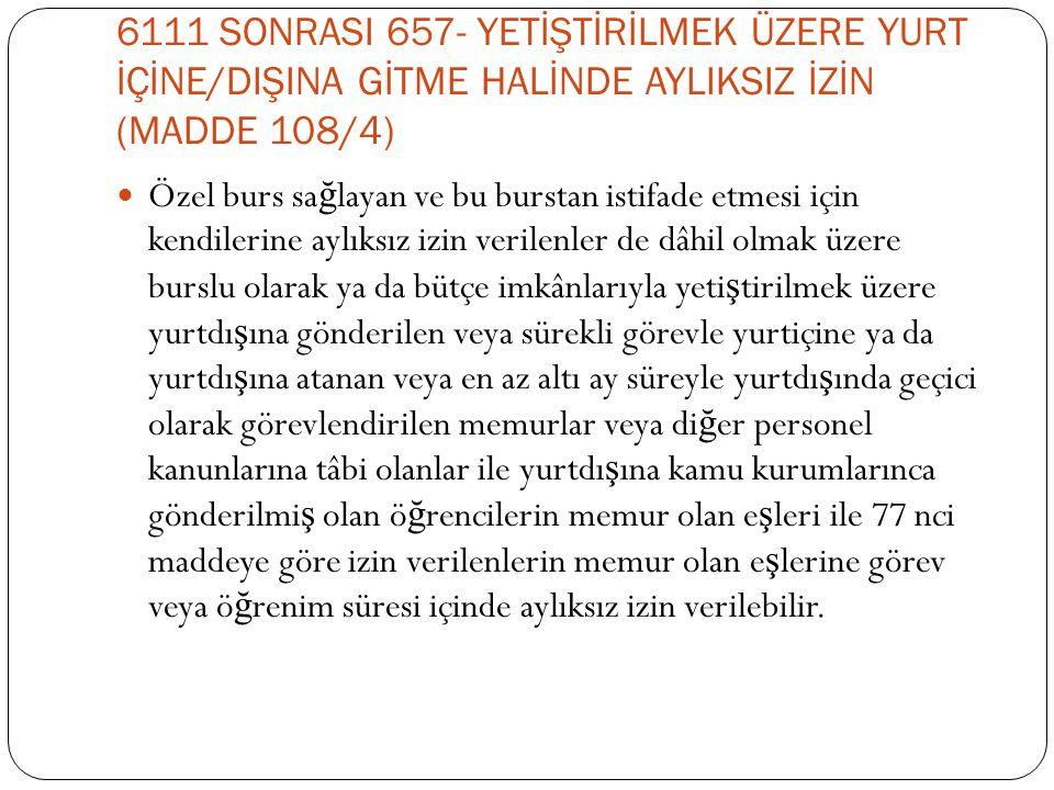 6111 SONRASI 657- YETİŞTİRİLMEK ÜZERE YURT İÇİNE/DIŞINA GİTME HALİNDE AYLIKSIZ İZİN (MADDE 108/4)  Özel burs sa ğ layan ve bu burstan istifade etmesi