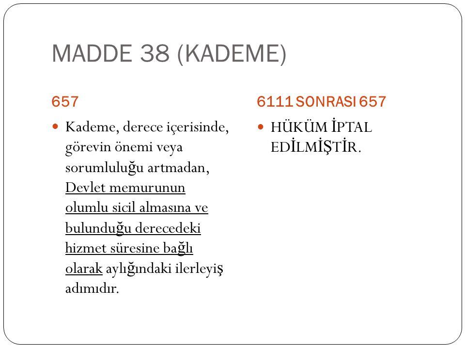 MADDE 38 (KADEME) 6576111 SONRASI 657  Kademe, derece içerisinde, görevin önemi veya sorumlulu ğ u artmadan, Devlet memurunun olumlu sicil almasına v