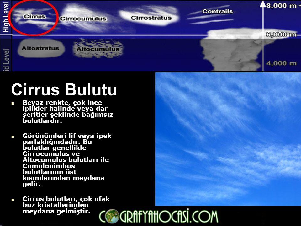 Cirrus Bulutu  Beyaz renkte, çok ince iplikler halinde veya dar şeritler şeklinde bağımsız bulutlardır.  Görünümleri lif veya ipek parlaklığındadır.