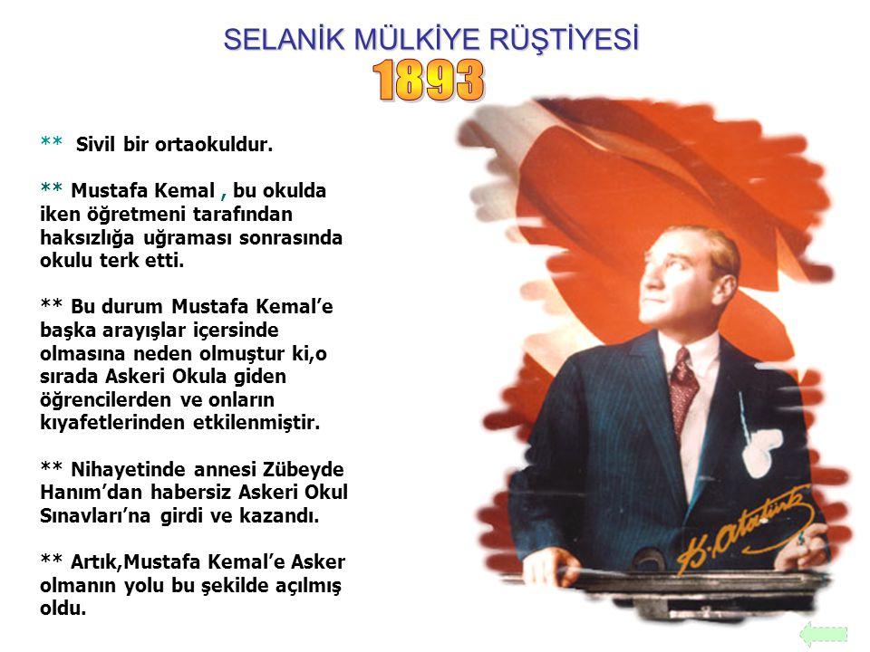 SELANİK MÜLKİYE RÜŞTİYESİ ** Sivil bir ortaokuldur. ** Mustafa Kemal, bu okulda iken öğretmeni tarafından haksızlığa uğraması sonrasında okulu terk et