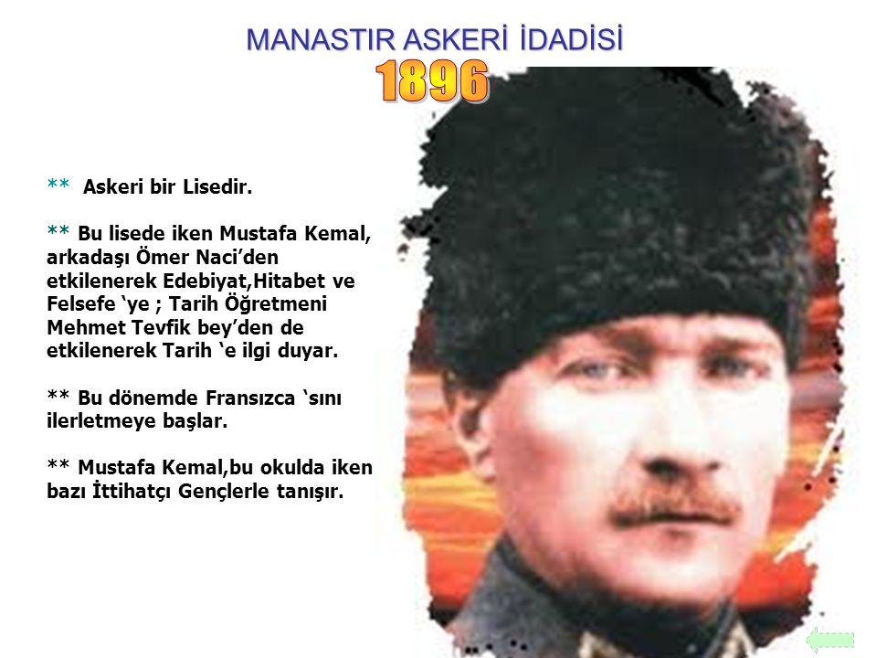 MANASTIR ASKERİ İDADİSİ ** Askeri bir Lisedir. ** Bu lisede iken Mustafa Kemal, arkadaşı Ömer Naci'den etkilenerek Edebiyat,Hitabet ve Felsefe 'ye ; T