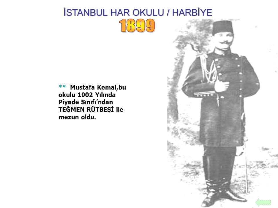 İSTANBUL HAR OKULU / HARBİYE ** Mustafa Kemal,bu okulu 1902 Yılında Piyade Sınıfı'ndan TEĞMEN RÜTBESİ ile mezun oldu.