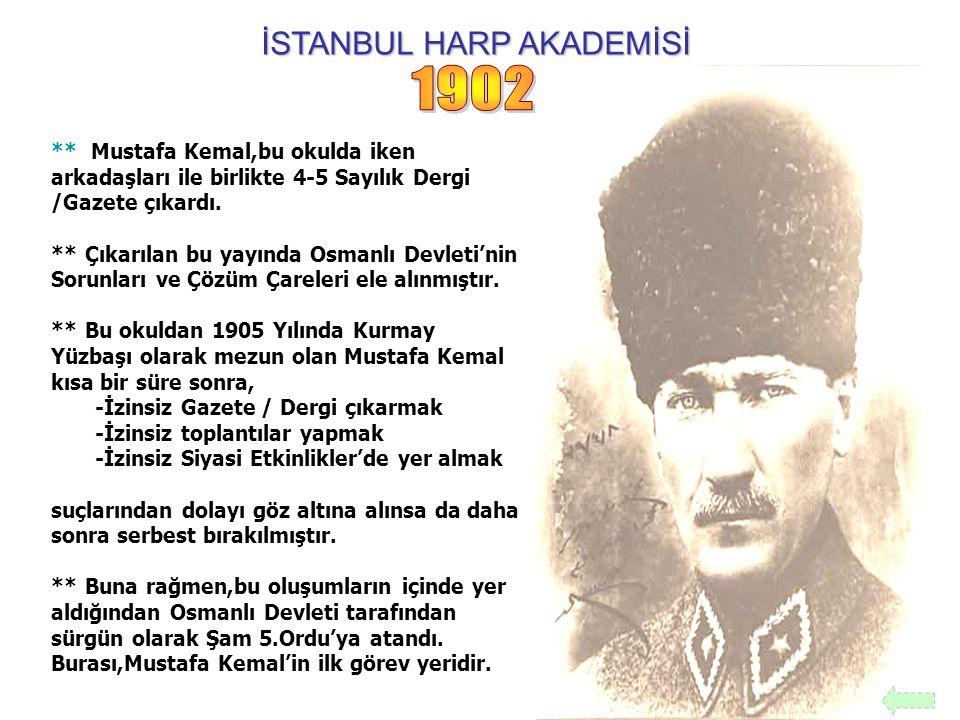 İSTANBUL HARP AKADEMİSİ ** Mustafa Kemal,bu okulda iken arkadaşları ile birlikte 4-5 Sayılık Dergi /Gazete çıkardı. ** Çıkarılan bu yayında Osmanlı De