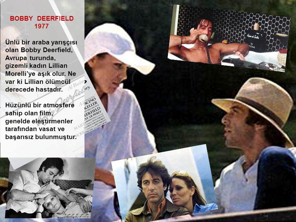 BOBBY DEERFIELD 1977 Ünlü bir araba yarışçısı olan Bobby Deerfield, Avrupa turunda, gizemli kadın Lillian Morelli'ye aşık olur. Ne var ki Lillian ölüm