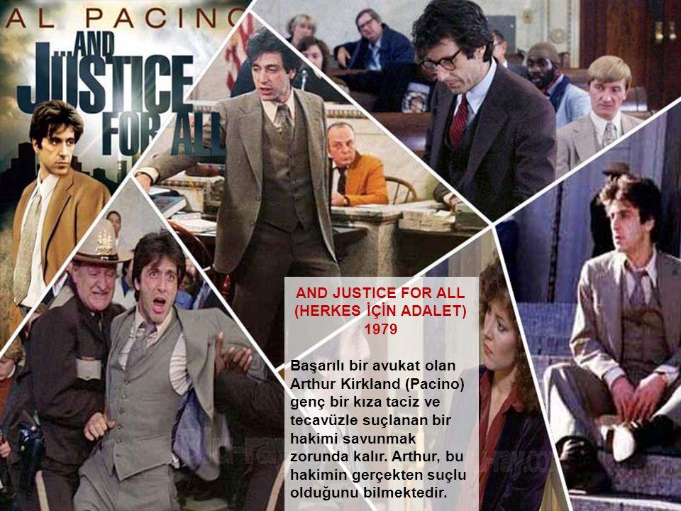 AND JUSTICE FOR ALL (HERKES İÇİN ADALET) 1979 Başarılı bir avukat olan Arthur Kirkland (Pacino) genç bir kıza taciz ve tecavüzle suçlanan bir hakimi s