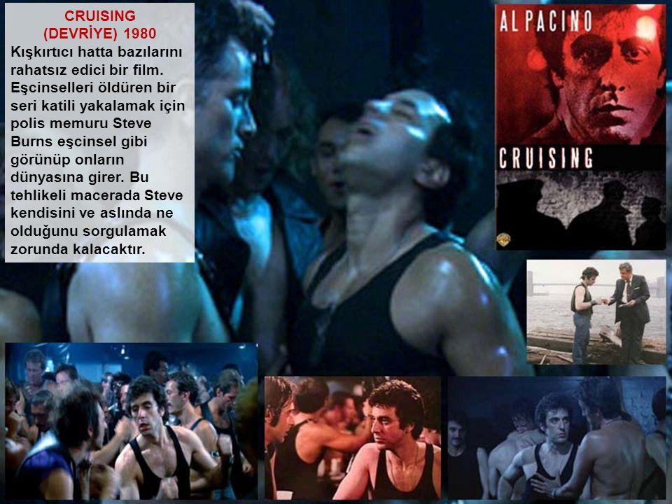 CRUISING (DEVRİYE) 1980 Kışkırtıcı hatta bazılarını rahatsız edici bir film. Eşcinselleri öldüren bir seri katili yakalamak için polis memuru Steve Bu