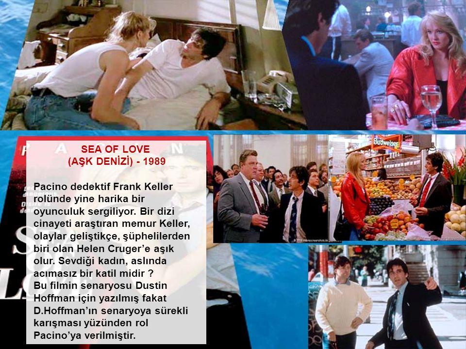SEA OF LOVE (AŞK DENİZİ) - 1989 Pacino dedektif Frank Keller rolünde yine harika bir oyunculuk sergiliyor. Bir dizi cinayeti araştıran memur Keller, o