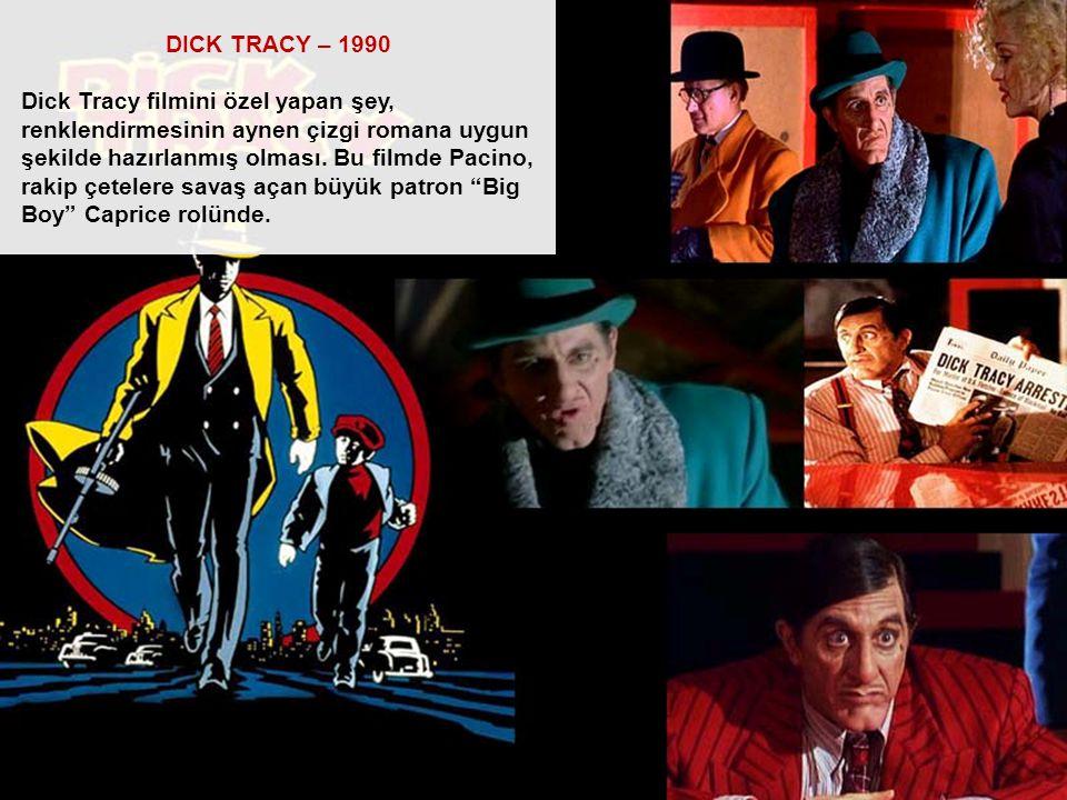 DICK TRACY – 1990 Dick Tracy filmini özel yapan şey, renklendirmesinin aynen çizgi romana uygun şekilde hazırlanmış olması. Bu filmde Pacino, rakip çe
