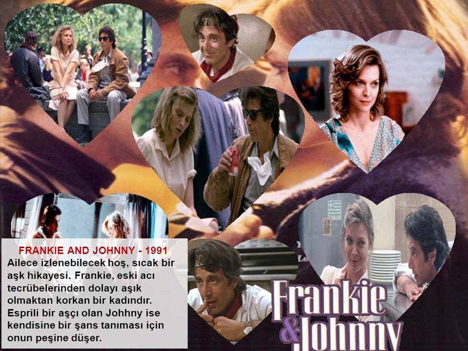 FRANKIE AND JOHNNY - 1991 Ailece izlenebilecek hoş, sıcak bir aşk hikayesi. Frankie, eski acı tecrübelerinden dolayı aşık olmaktan korkan bir kadındır