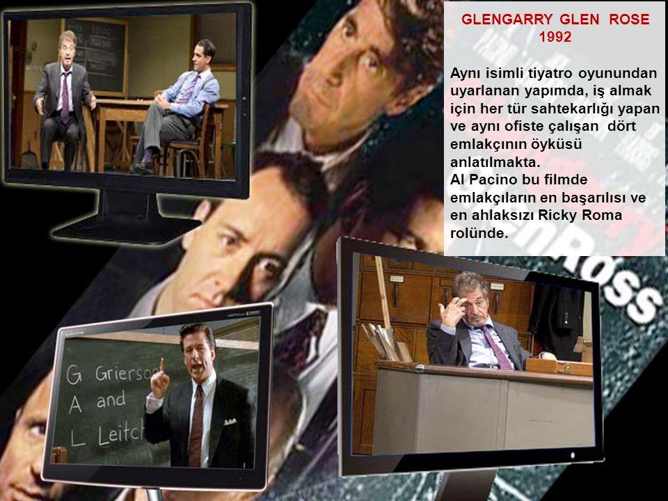 GLENGARRY GLEN ROSE 1992 Aynı isimli tiyatro oyunundan uyarlanan yapımda, iş almak için her tür sahtekarlığı yapan ve aynı ofiste çalışan dört emlakçı