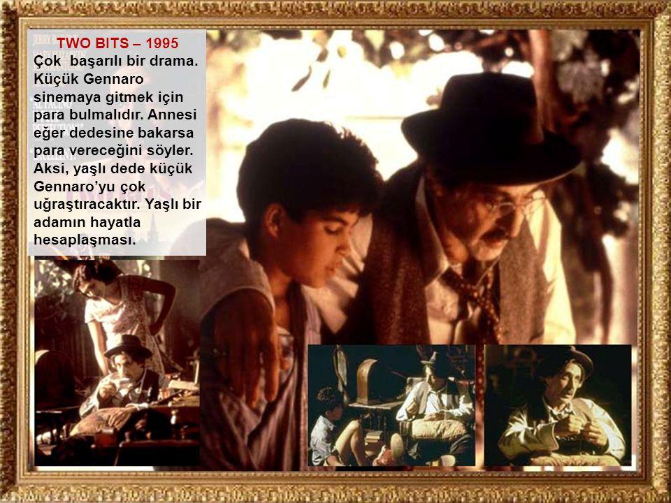 TWO BITS – 1995 Çok başarılı bir drama. Küçük Gennaro sinemaya gitmek için para bulmalıdır. Annesi eğer dedesine bakarsa para vereceğini söyler. Aksi,