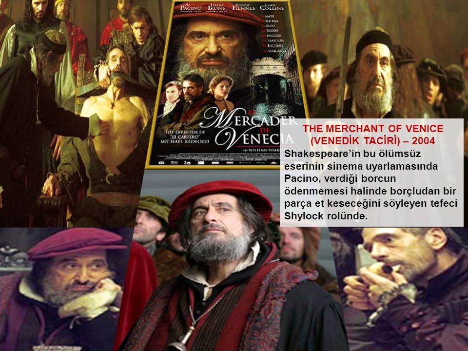 THE MERCHANT OF VENICE (VENEDİK TACİRİ) – 2004 Shakespeare'in bu ölümsüz eserinin sinema uyarlamasında Pacino, verdiği borcun ödenmemesi halinde borçl