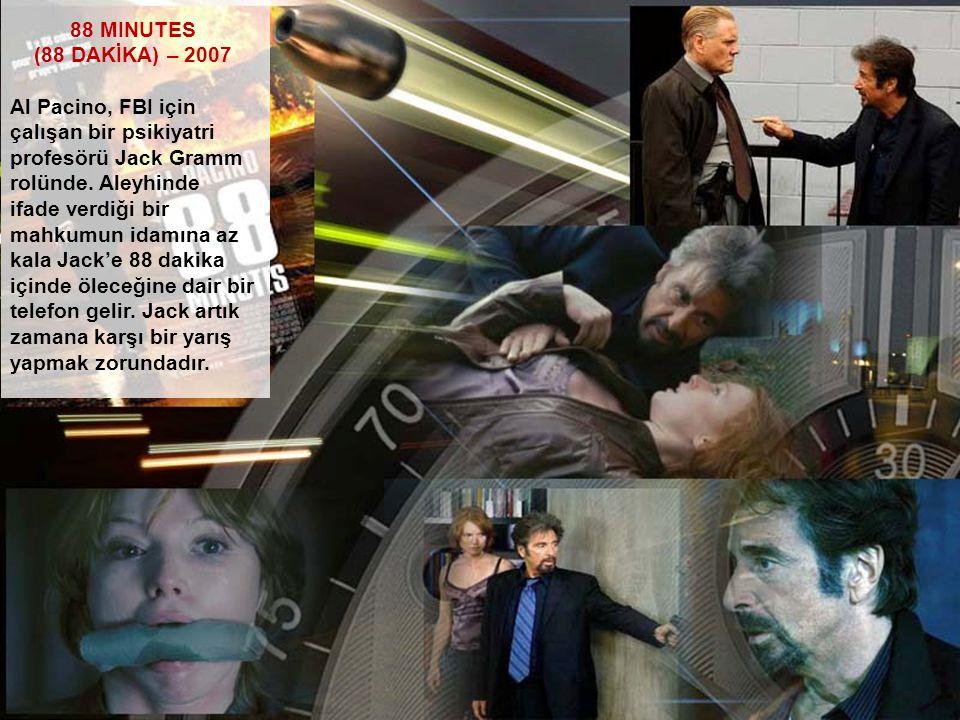 88 MINUTES (88 DAKİKA) – 2007 Al Pacino, FBI için çalışan bir psikiyatri profesörü Jack Gramm rolünde. Aleyhinde ifade verdiği bir mahkumun idamına az