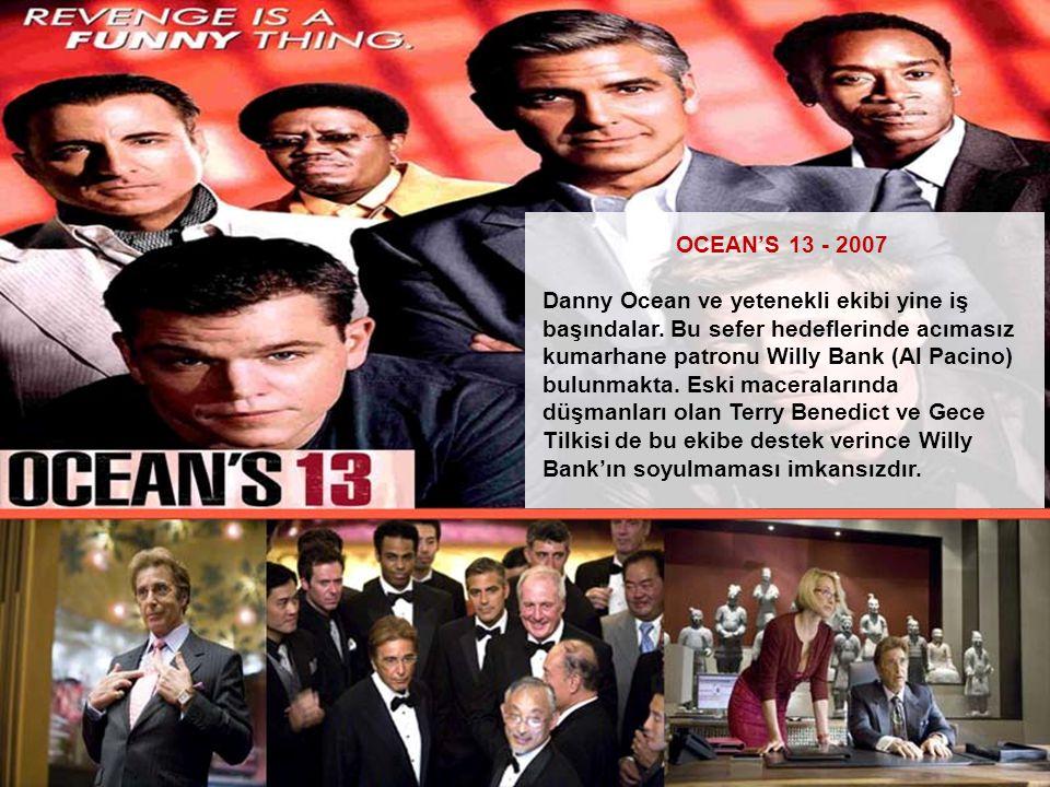 OCEAN'S 13 - 2007 Danny Ocean ve yetenekli ekibi yine iş başındalar. Bu sefer hedeflerinde acımasız kumarhane patronu Willy Bank (Al Pacino) bulunmakt