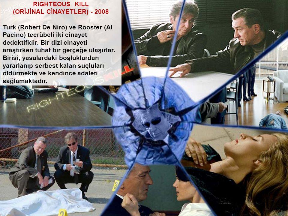 RIGHTEOUS KILL (ORİJİNAL CİNAYETLER) - 2008 Turk (Robert De Niro) ve Rooster (Al Pacino) tecrübeli iki cinayet dedektifidir. Bir dizi cinayeti araştır