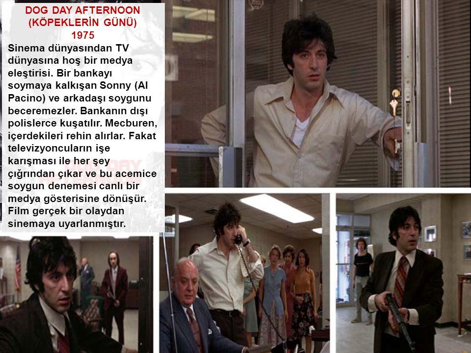 DOG DAY AFTERNOON (KÖPEKLERİN GÜNÜ) 1975 Sinema dünyasından TV dünyasına hoş bir medya eleştirisi. Bir bankayı soymaya kalkışan Sonny (Al Pacino) ve a