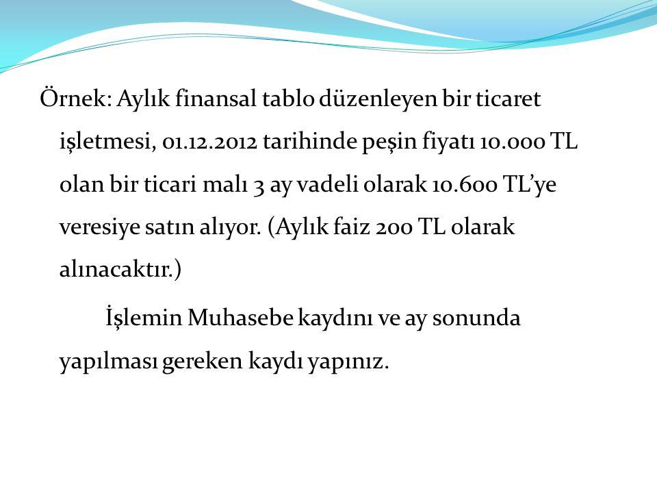 Örnek: Aylık finansal tablo düzenleyen bir ticaret işletmesi, 01.12.2012 tarihinde peşin fiyatı 10.000 TL olan bir ticari malı 3 ay vadeli olarak 10.600 TL'ye veresiye satın alıyor.