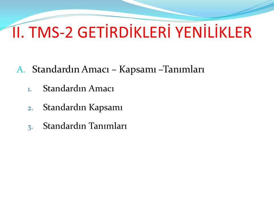 II. TMS-2 GETİRDİKLERİ YENİLİKLER A. Standardın Amacı – Kapsamı –Tanımları 1. Standardın Amacı 2. Standardın Kapsamı 3. Standardın Tanımları