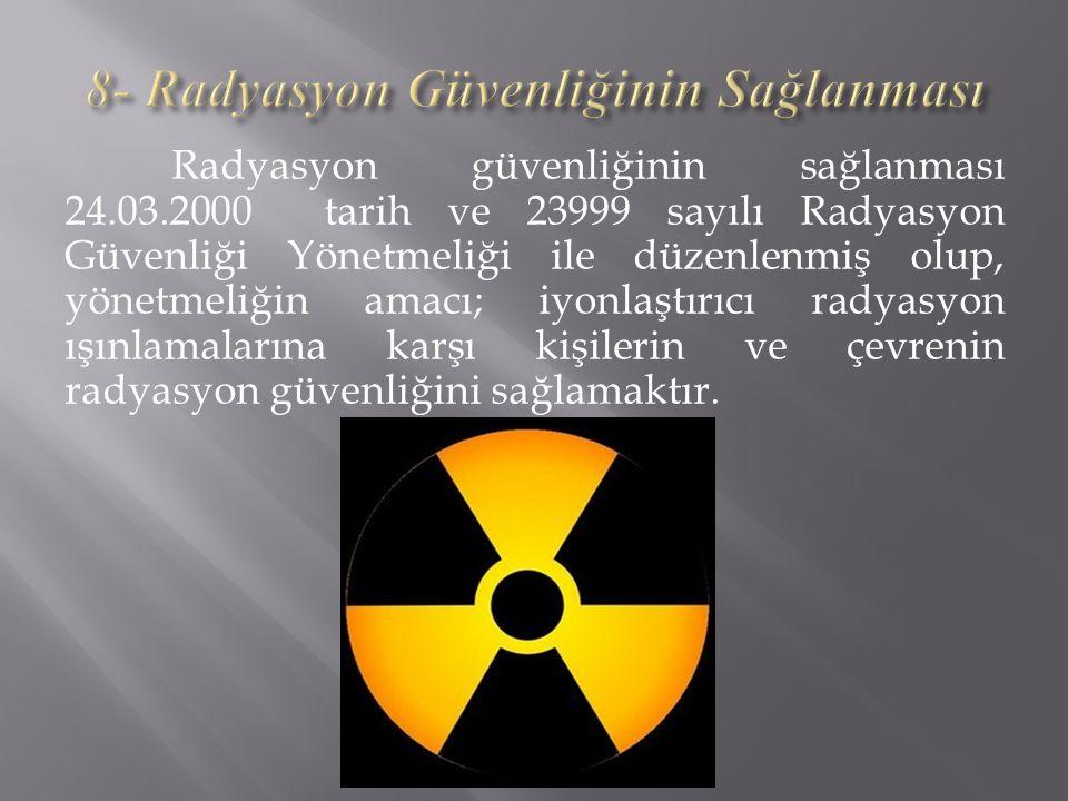 Radyasyon güvenliğinin sağlanması 24.03.2000 tarih ve 23999 sayılı Radyasyon Güvenliği Yönetmeliği ile düzenlenmiş olup, yönetmeliğin amacı; iyonlaştırıcı radyasyon ışınlamalarına karşı kişilerin ve çevrenin radyasyon güvenliğini sağlamaktır.
