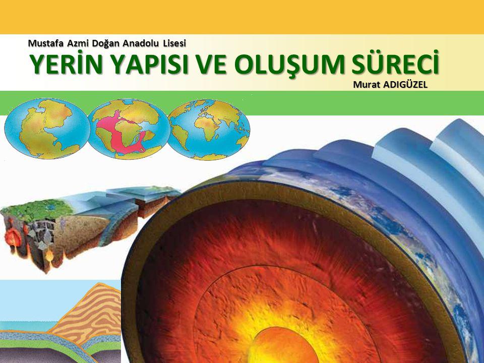 YERİN YAPISI VE OLUŞUM SÜRECİ Murat ADIGÜZEL Mustafa Azmi Doğan Anadolu Lisesi