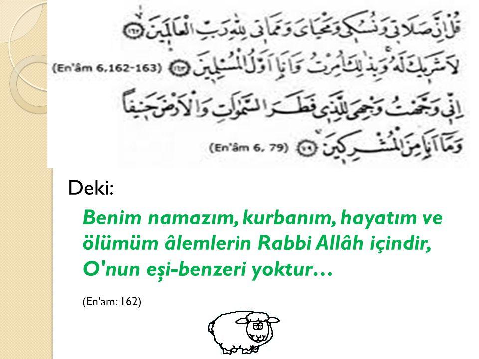 قُلْ إِنَّ صَلَاتِي وَنُسُكِي وَمَحْيَاي وَمَمَاتِي لِلَّهِ رَبِّ الْعَالَمِينَ ( 162) ( الأنعام ) Deki: Benim namazım, kurbanım, hayatım ve ölümüm âl
