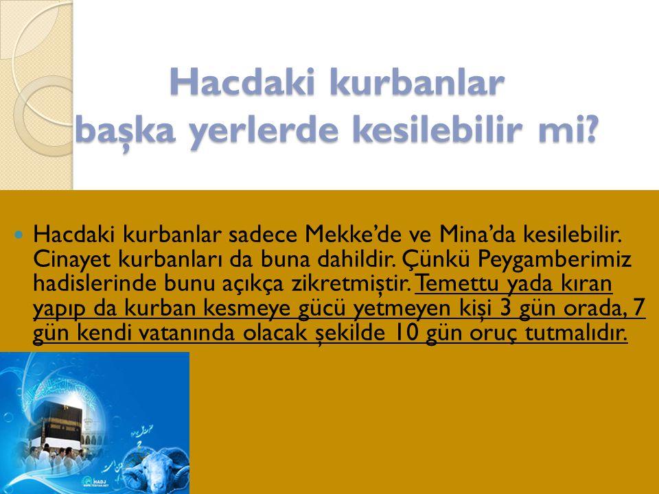 Hacdaki kurbanlar başka yerlerde kesilebilir mi?  Hacdaki kurbanlar sadece Mekke'de ve Mina'da kesilebilir. Cinayet kurbanları da buna dahildir. Çünk