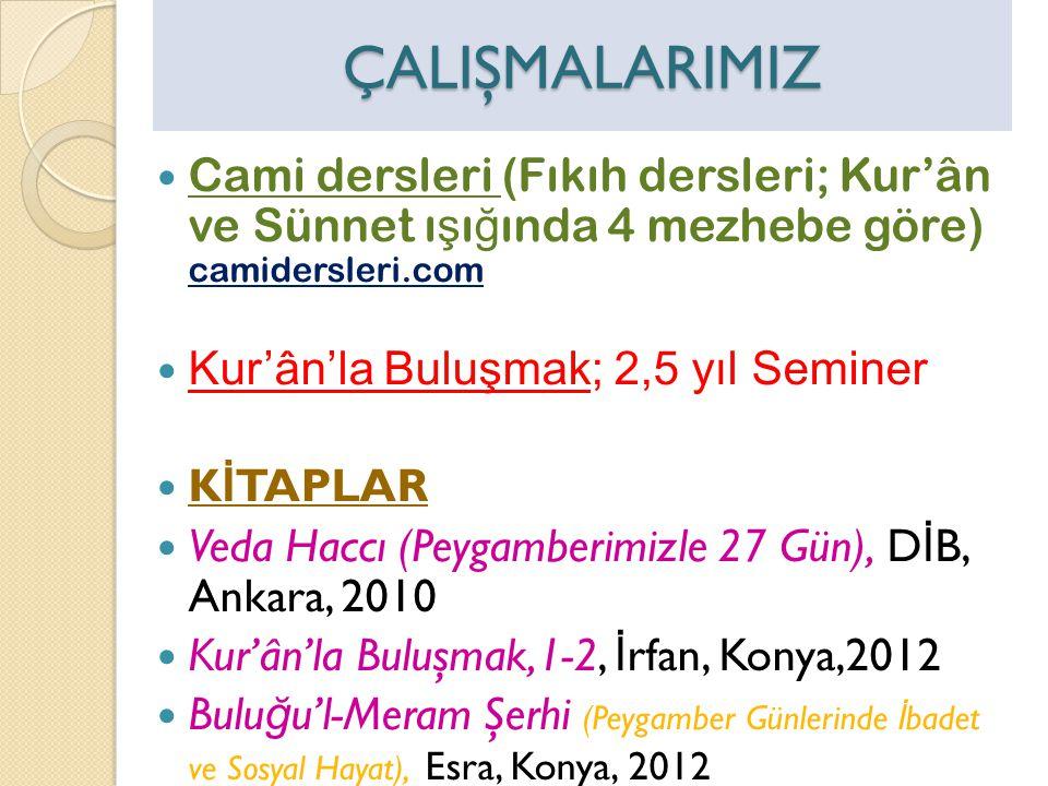 ÇALIŞMALARIMIZ  Cami dersleri (Fıkıh dersleri; Kur'ân ve Sünnet ı ş ı ğ ında 4 mezhebe göre) camidersleri.com  Kur'ân'la Buluşmak; 2,5 yıl Seminer  K İ TAPLAR  Veda Haccı (Peygamberimizle 27 Gün), D İ B, Ankara, 2010  Kur'ân'la Buluşmak,1-2, İ rfan, Konya,2012  Bulu ğ u'l-Meram Şerhi (Peygamber Günlerinde İ badet ve Sosyal Hayat), Esra, Konya, 2012