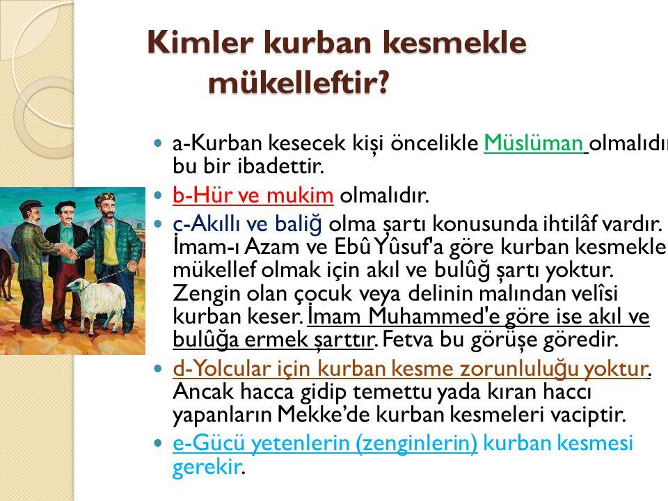 Kimler kurban kesmekle mükelleftir?  a-Kurban kesecek kişi öncelikle Müslüman olmalıdır, bu bir ibadettir.  b-Hür ve mukim olmalıdır.  c-Akıllı ve