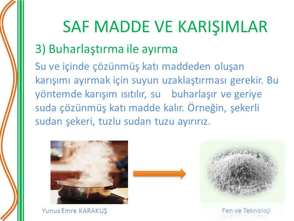 Yunus Emre KARAKUŞ Fen ve Teknoloji SAF MADDE VE KARIŞIMLAR 3) Buharlaştırma ile ayırma Su ve içinde çözünmüş katı maddeden oluşan karışımı ayırmak iç