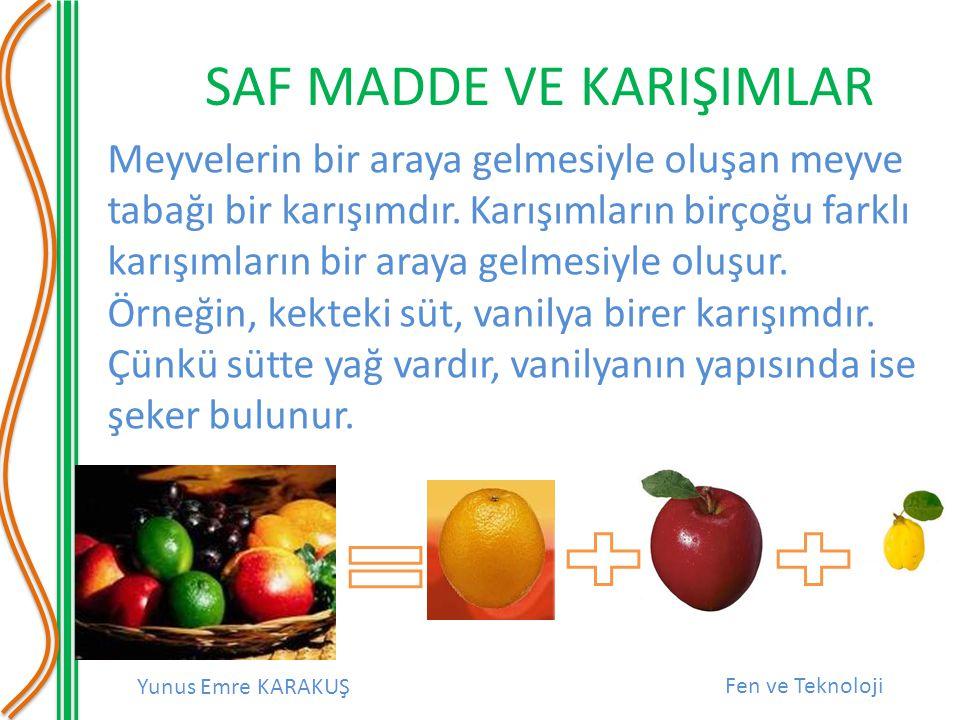 Yunus Emre KARAKUŞ Fen ve Teknoloji SAF MADDE VE KARIŞIMLAR Meyvelerin bir araya gelmesiyle oluşan meyve tabağı bir karışımdır.