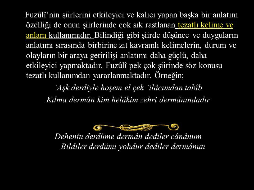 Fuzûlî'nin şiirlerini etkileyici ve kalıcı yapan başka bir anlatım özelliği de onun şiirlerinde çok sık rastlanan tezatlı kelime ve anlam kullanımıdır.