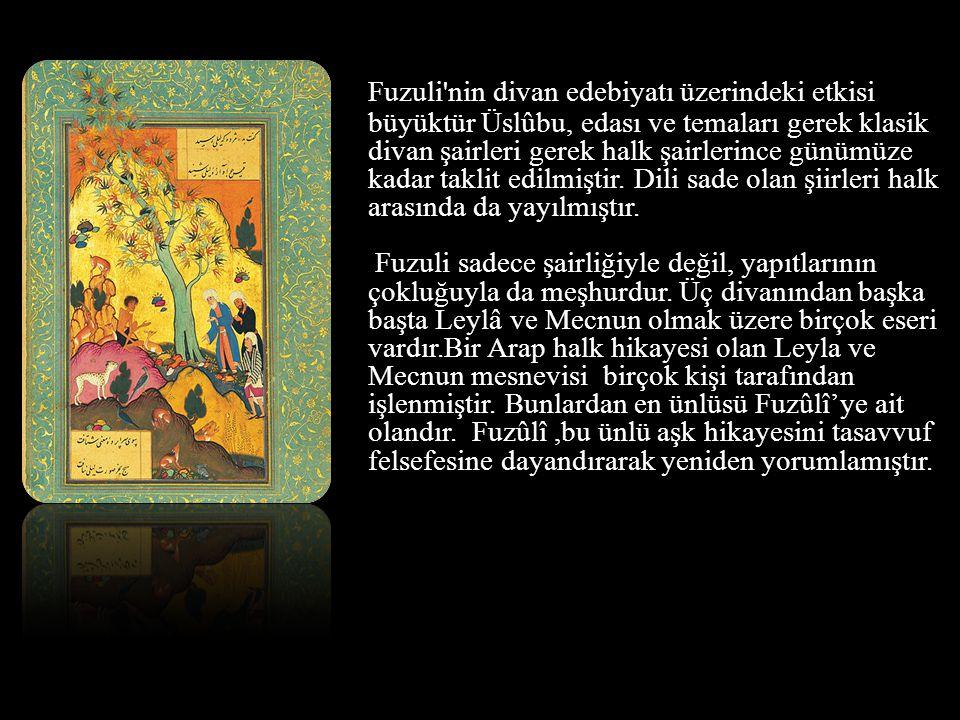 Fuzuli'nin divan edebiyatı üzerindeki etkisi büyüktür Üslûbu, edası ve temaları gerek klasik divan şairleri gerek halk şairlerince günümüze kadar takl