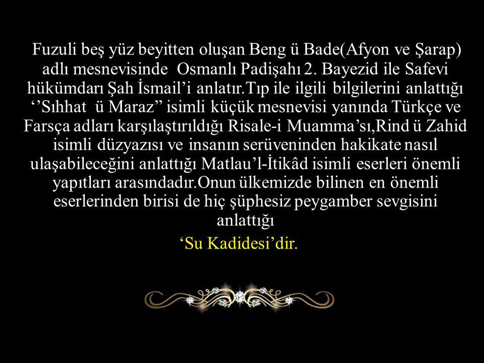 Fuzuli beş yüz beyitten oluşan Beng ü Bade(Afyon ve Şarap) adlı mesnevisinde Osmanlı Padişahı 2. Bayezid ile Safevi hükümdarı Şah İsmail'i anlatır.Tıp