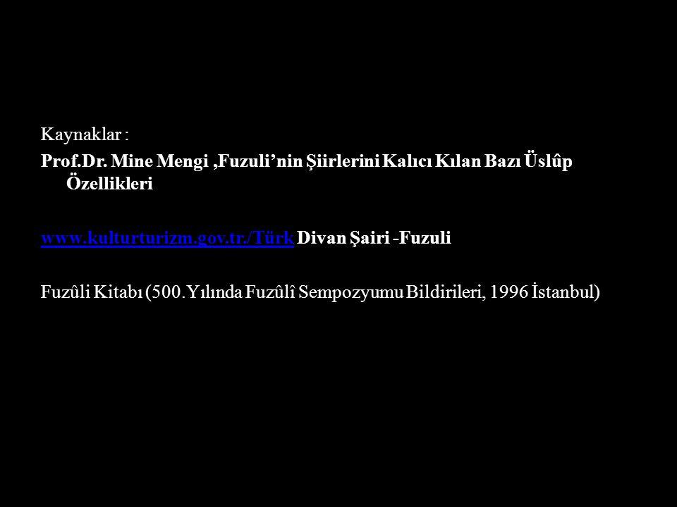 Kaynaklar : Prof.Dr. Mine Mengi,Fuzuli'nin Şiirlerini Kalıcı Kılan Bazı Üslûp Özellikleri www.kulturturizm.gov.tr./Türkwww.kulturturizm.gov.tr./Türk D