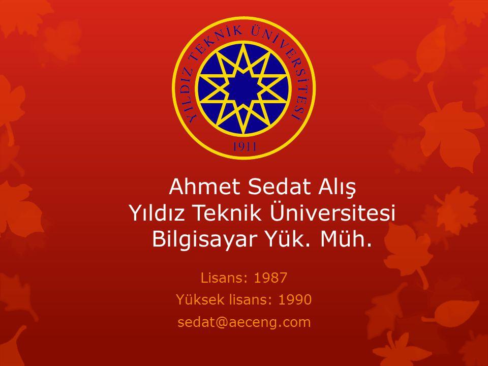 Ahmet Sedat Alış Yıldız Teknik Üniversitesi Bilgisayar Yük. Müh. Lisans: 1987 Yüksek lisans: 1990 sedat@aeceng.com