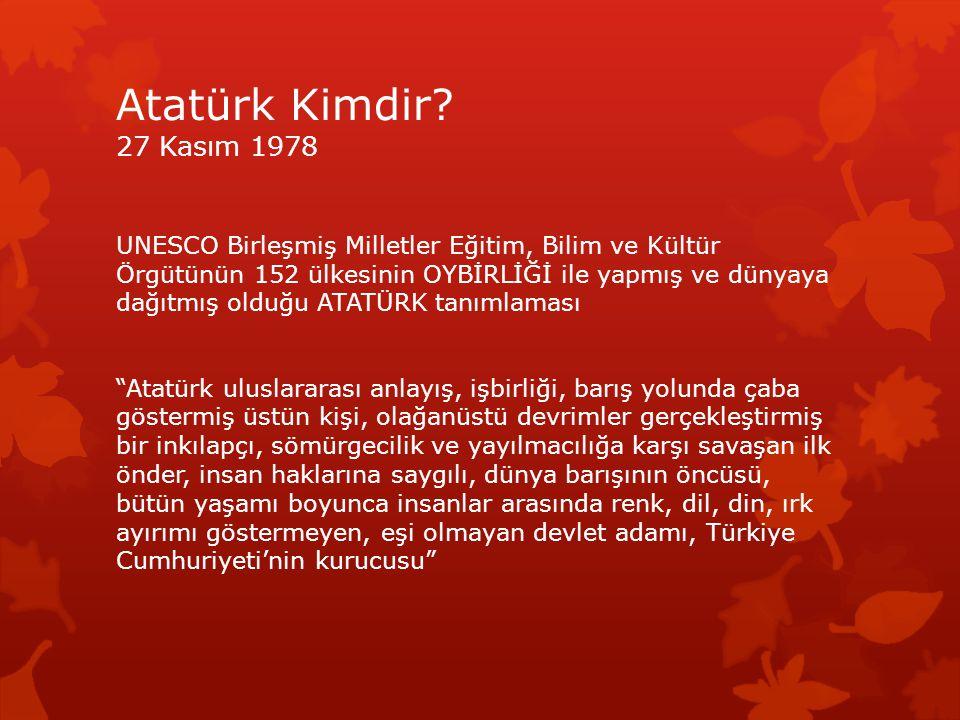 Atatürk Kimdir? 27 Kasım 1978 UNESCO Birleşmiş Milletler Eğitim, Bilim ve Kültür Örgütünün 152 ülkesinin OYBİRLİĞİ ile yapmış ve dünyaya dağıtmış oldu