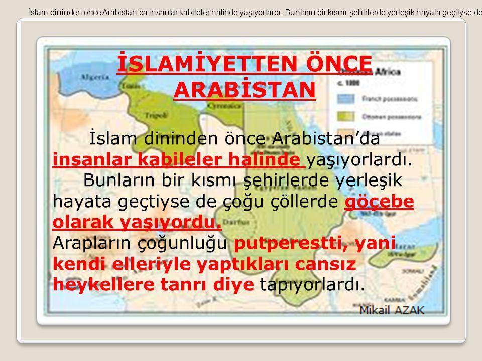 İSLAMİYETTEN ÖNCE ARABİSTAN İslam dininden önce Arabistan'da insanlar kabileler halinde yaşıyorlardı. Bunların bir kısmı şehirlerde yerleşik hayata ge
