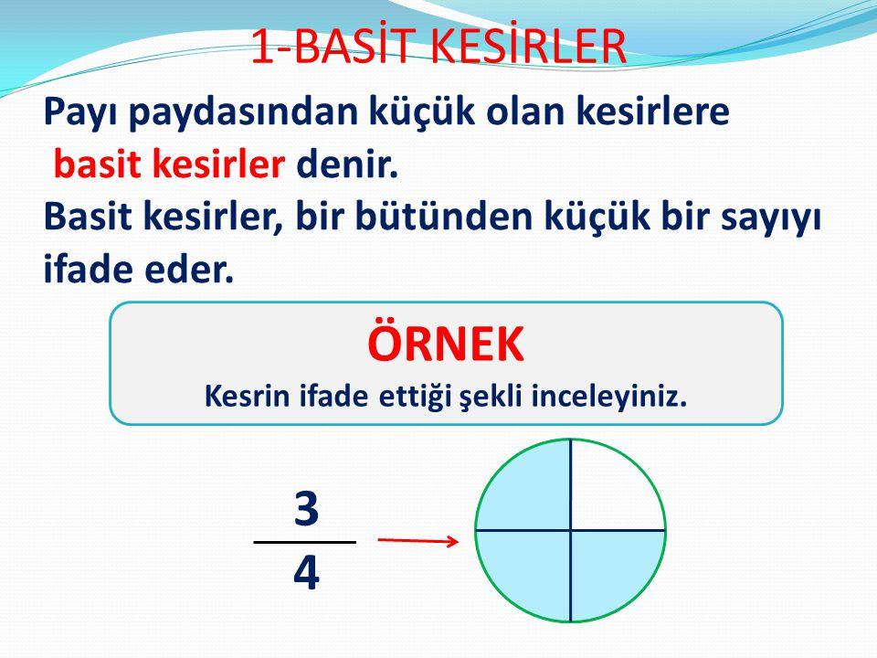 1-BASİT KESİRLER Payı paydasından küçük olan kesirlere basit kesirler denir. Basit kesirler, bir bütünden küçük bir sayıyı ifade eder. ÖRNEK Kesrin if