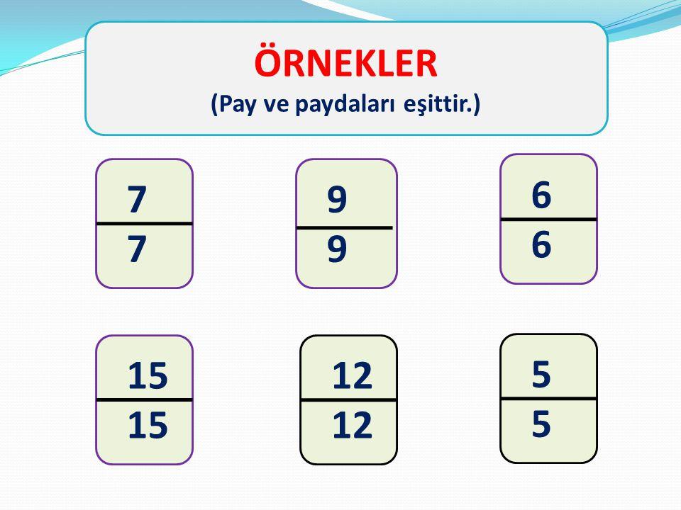 ÖRNEKLER (Pay ve paydaları eşittir.) 7 9 6 15 12 5