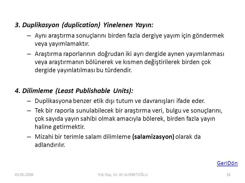 3. Duplikasyon (duplication) Yinelenen Yayın: – Aynı araştırma sonuçlarını birden fazla dergiye yayım için göndermek veya yayımlamaktır. – Araştırma r