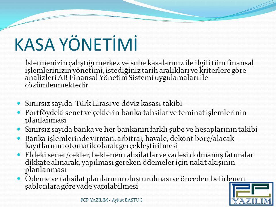 KASA YÖNETİMİ İşletmenizin çalıştığı merkez ve şube kasalarınız ile ilgili tüm finansal işlemlerinizin yönetimi, istediğiniz tarih aralıkları ve kriterlere göre analizleri AB Finansal Yönetim Sistemi uygulamaları ile çözümlenmektedir  Sınırsız sayıda Türk Lirası ve döviz kasası takibi  Portföydeki senet ve çeklerin banka tahsilat ve teminat işlemlerinin planlanması  Sınırsız sayıda banka ve her bankanın farklı şube ve hesaplarının takibi  Banka işlemlerinde virman, arbitraj, havale, dekont borç/alacak kayıtlarının otomatik olarak gerçekleştirilmesi  Eldeki senet/çekler, beklenen tahsilatlar ve vadesi dolmamış faturalar dikkate alınarak, yapılması gereken ödemeler için nakit akışının planlanması  Ödeme ve tahsilat planlarının oluşturulması ve önceden belirlenen şablonlara göre vade yapılabilmesi PCP YAZILIM - Aykut BAŞTUĞ