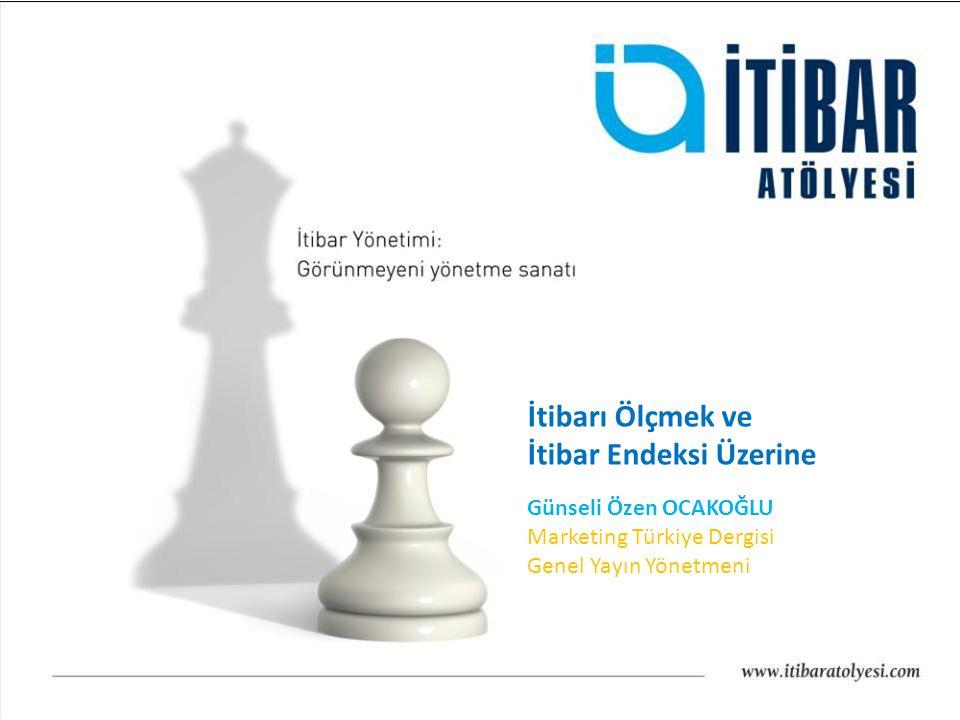 İtibarı Ölçmek ve İtibar Endeksi Üzerine Günseli Özen OCAKOĞLU Marketing Türkiye Dergisi Genel Yayın Yönetmeni
