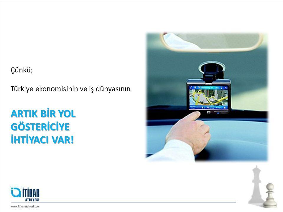 Çünkü; Türkiye ekonomisinin ve iş dünyasının ARTIK BİR YOL GÖSTERİCİYE İHTİYACI VAR!