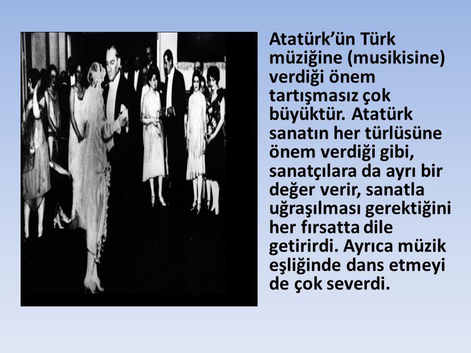• Atatürk'ün Türk müziğine (musikisine) verdiği önem tartışmasız çok büyüktür. Atatürk sanatın her türlüsüne önem verdiği gibi, sanatçılara da ayrı bi