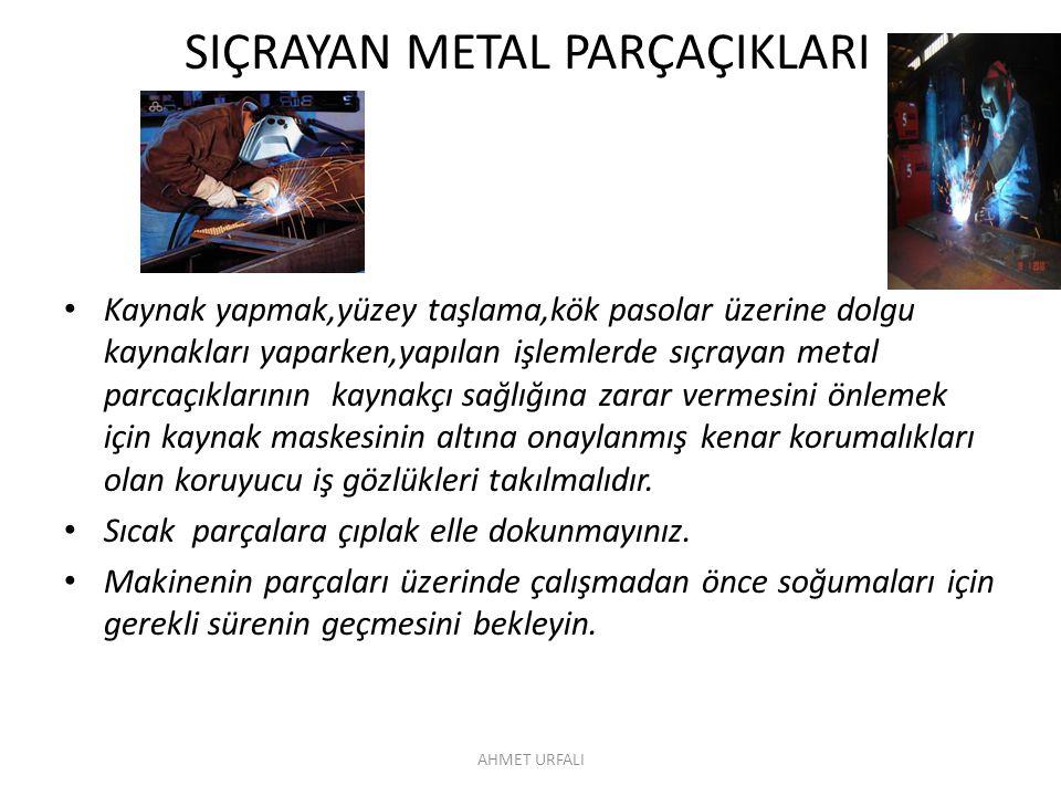 SIÇRAYAN METAL PARÇAÇIKLARI • Kaynak yapmak,yüzey taşlama,kök pasolar üzerine dolgu kaynakları yaparken,yapılan işlemlerde sıçrayan metal parcaçıkları