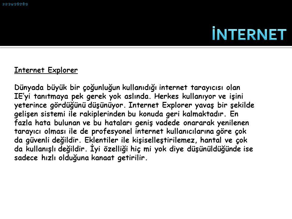 Internet Explorer Dünyada büyük bir çoğunluğun kullanıdığı internet tarayıcısı olan IE'yi tanıtmaya pek gerek yok aslında. Herkes kullanıyor ve işini