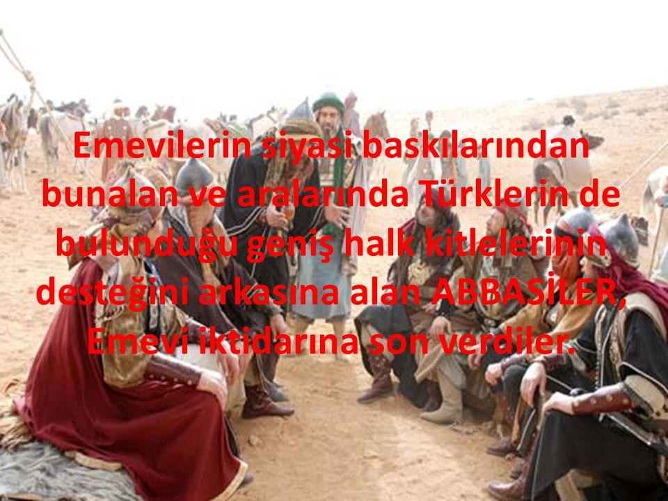 Emevilerin siyasi baskılarından bunalan ve aralarında Türklerin de bulunduğu geniş halk kitlelerinin desteğini arkasına alan ABBASİLER, Emevi iktidarı