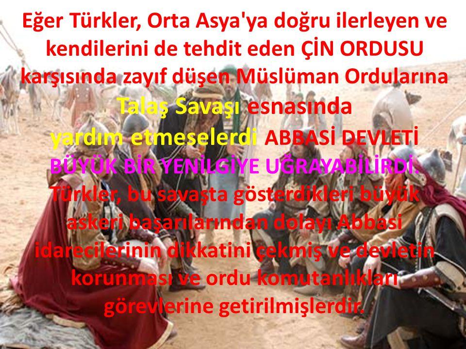 Eğer Türkler, Orta Asya'ya doğru ilerleyen ve kendilerini de tehdit eden ÇİN ORDUSU karşısında zayıf düşen Müslüman Ordularına Talaş Savaşı esnasında