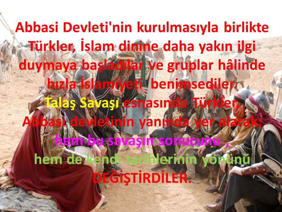Abbasi Devleti'nin kurulmasıyla birlikte Türkler, İslam dinine daha yakın ilgi duymaya başladılar ve gruplar hâlinde hızla İslamiyeti benimsediler. Ta