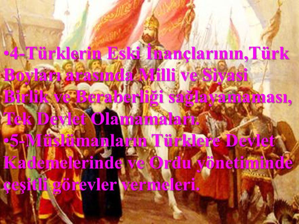 •4-Türklerin Eski İnançlarının,Türk Boyları arasında Milli ve Siyasi Birlik ve Beraberliği sağlayamaması, Tek Devlet Olamamaları. •5-Müslümanların Tür